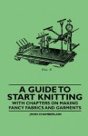 A Guide to Start Knitting - With Chapters on Making Fancy Fabrics and Garments - John Chamberlain