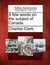 A Few Words on the Subject of Canada. - Charles Clark