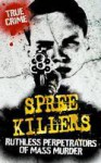 Spree Killers: Ruthless Perpetrators of Mass Murder - Gordon Kerr, Rodney Castleden