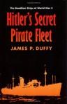 Hitler's Secret Pirate Fleet: The Deadliest Ships of World War II - James P. Duffy