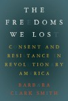 Freedoms We Lost: Consent and Resistance in Revolutionary America - Barbara Smith