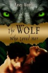 The Wolf Who Loved Her - Kasey Moone