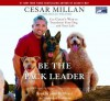 Be the Pack Leader: Use Cesar's Way to Transform Your Dog...and Your Life - Cesar Millan, Melissa Jo Peltier, John H. Mayer