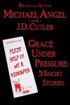 Grace Under Pressure: Five Tension-Filled Tales - Michael Angel, J.D. Cutler