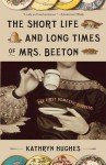 The Short Life and Long Times of Mrs. Beeton: The First Domestic Goddess - Kathryn Hughes