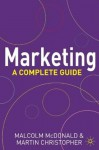 Marketing: A Complete Guide - Malcolm McDonald, Martin Christopher
