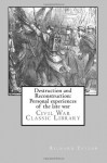 Destruction and Reconstruction: Personal experiences of the late war: Civil War Classic Library - Richard Taylor