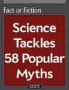 Fact or Fiction: Science Tackles 58 Popular Myths - Editors of Scientific American Magazine
