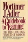 A Guidebook to Learning: For a Lifelong Pursuit of Wisdom - Mortimer J. Adler