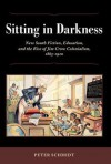 Sitting in Darkness: New South Fiction, Education, and the Rise of Jim Crow Colonialism, 1865-1920 - Peter Schmidt