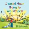 I Would Have Gone To Woodstock - Bill Richardson