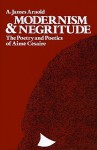 Modernism and Negritude: The Poetry and Poetics of Aime Cesaire - A. James Arnold