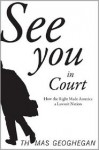 See You in Court: How the Right Made America a Lawsuit Nation - Thomas Geoghegan