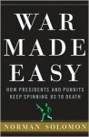 War Made Easy: How Presidents and Pundits Keep Spinning Us to Death - Norman Solomon