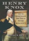 Henry Knox and the Revolutionary War Trail in Western Massachusetts - Bernard A. Drew