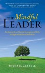 The Mindful Leader: Ten Principles for Bringing Out the Best in Ourselves and Others - Michael Carroll