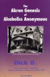 The Akron Genesis of Alcoholics Anonymous - Dick B., John F. Seiberling