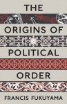 The Origins of Political Order: From Pre-Human Times to the French Revolution - Francis Fukuyama
