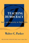 Teaching Democracy: Unity and Diversity in Public Life - Walter C. Parker