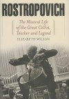 Rostropovich: The Musical Life of the Great Cellist, Teacher and Legend - Elizabeth Wilson