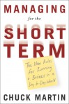 Managing for the Short Term: The New Rules for Running a Business in a Day-to-Day World - Chuck Martin