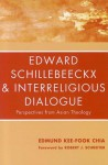 Edward Schillebeeckx and Interreligious Dialogue: Perspectives from Asian Theology - Edmund Kee-Fook Chia