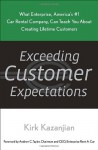 Exceeding Customer Expectations: What Enterprise, America's #1 car rental company, can teach you about creating lifetime customers - Kirk Kazanjian