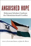 Anguished Hope: Holocaust Scholars Confront the Palestinian-Israeli Conflict - Leonard Grob, John K. Roth