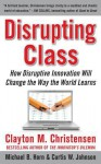 Disrupting Class: How Disruptive Innovation Will Change the Way the World Learns - Clayton M. Christensen, Curtis W. Johnson, Michael B. Horn
