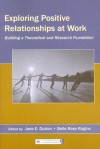 Exploring Positive Relationships at Work: Building a Theoretical and Research Foundation - Jane E. Dutton