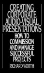 Creating Corporate Audio-Visual Presentations: How to Commission and Manage Successful Projects - Richard Worth