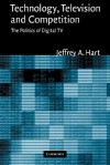 Technology, Television, and Competition: The Politics of Digital TV - Jeffrey A. Hart