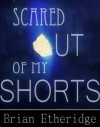 Scared Out of My Shorts: A Collection of Eleven Wicked Tales - Brian Etheridge, Joshua Crenshaw