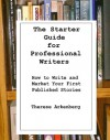 The Starter Guide for Professional Writers: How to Write and Market Your First Published Stories - Therese Arkenberg