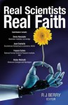 Real Scientists, Real Faith: 17 Leading Scientists Reveal The Harmony Between Their Science And Their Faith - R.J. Berry