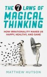 The 7 Laws of Magical Thinking: How Irrationality Makes Us Happy, Healthy, and Sane. Matthew Hutson - Matthew Hutson