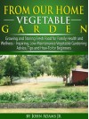From Our Home Vegetable Garden: Growing and Storing Fresh Food for Family Health and Wellness... Inspiring, Low-Maintenance Vegetable Gardening Advice, Tips and How-To for Beginners - John Adams Jr.