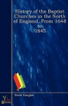 History of the Baptist Churches in the North of England, from 1648 to 1845 - David Douglas