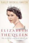 Elizabeth the Queen: Inside the Life of a Modern Monarch - Sally Bedell Smith