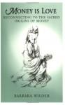 Money is Love: Reconnecting to the Sacred Origins of Money - Barbara Wilder, Randy Roark