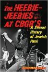 The Heebie-Jeebies at CBGB's: A Secret History of Jewish Punk - Steven Lee Beeber