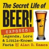 The Secret Life of Beer!: Exposed: Legends, Lore & Little-Known Facts - Alan D. Eames