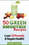 50 Green Smoothie Recipes: For Detox, Weight Loss, Boosting Your Energy & Improving Your Immunity! - Jennifer Jenkins
