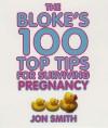 Bloke's 100 Top Tips for Surviving Pregnancy - Jon Smith