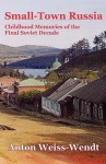 Small-Town Russia: Childhood Memories of the Final Soviet Decade - Anton Weiss-Wendt