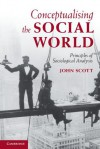 Conceptualising the Social World: Principles of Sociological Analysis - John Scott