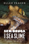 Sex, Drugs, and Sea Slime: The Oceans' Oddest Creatures and Why They Matter - Ellen J. Prager
