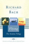 Flying: The Aviation Trilogy - Richard Bach, Machelle M. Seibel