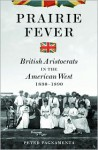 Prairie Fever: British Aristocrats in the American West 1830-1890 - Peter Pagnamenta