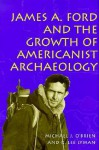 James A. Ford and the Growth of Americanist Archaeology - Michael J. O'Brien, R. Lee Lyman